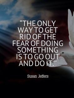 The only way to get rid of the fear of doing something is to go out and do it! - Susan Jeffers
