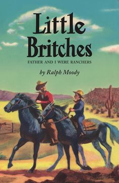 Little Britches in hardcover, October, 2017, featuring the cool 1950s cover and endpages! By Ralph Moody, illustrated by Edward Shenton, cover by Algot Stenbery.  Ralph was eight years old in 1906 when his family moved from New Hampshire to a Colorado ranch. Through his eyes, the pleasures and perils of ranching in the early twentieth century are experienced... auctions and roundups, family picnics, irrigation wars, tornadoes and wind storms all give authentic color to Little Britches.