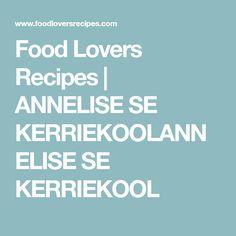 Food Lovers Recipes | ANNELISE SE KERRIEKOOLANNELISE SE KERRIEKOOL