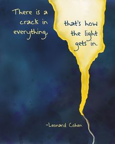 There is a crack in everything. That's how the light gets in. - Leonard Cohen