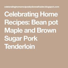 Celebrating Home Recipes: Bean pot Maple and Brown Sugar Pork Tenderloin