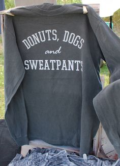 Donuts, Dogs and Sweatpants- Long Sleeve Comfort Colors Shirt by TreatDreams on Etsy https://www.etsy.com/listing/249895529/donuts-dogs-and-sweatpants-long-sleeve