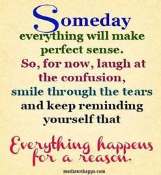 Someday everything will make perfect sense. So for now laugh at the confusion, smile through the tears and keep reminding yourself that everything happens for a reason.
