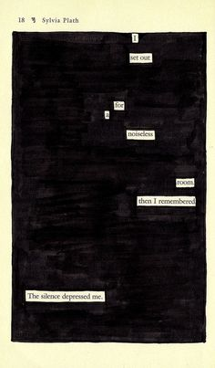 "Sylvia Plath blackout poetry by Austin Kleon.  ""Taking published works in the form of newspaper articles, novels, and even horoscopes, this style of ""blackout poetry"" reveals only carefully selected words to create a new, shorter composition of expression. Often, the poems produced offer a sense of hope and inspiration. At times, they can be depressing but thought-provoking."""