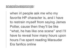 I have to do the SAME THING because my favorite is Sirius and everyone always tells me how we barely see him in the movies and he's useless but the BOOKS AND THE MARAUDERS AND FANFICTION