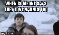 WHEN SOMEONE SAYS THEY LOVE NARNIA TOO | image tagged in gifs | made w/ Imgflip video-to-gif maker