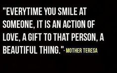 Every time you smile at someone, it is an action of love, a gift to that person, a beautiful thing. Mother Teresa