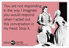 You are not responding in the way I imagined you would respond when I acted this conversation in my head. Stop it.