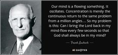 Our mind is a flowing something. It oscillates. Concentration is merely the continuous return to the same problem from a million angles.... So my problem is this: Can I bring the Lord back in my mind-flow every few seconds so that God shall always be in my mind? - Frank Laubach
