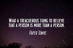 Paper Towns by John Green. (I admit, I don't swoon over this book as much as others, but this quote is something to remember.)