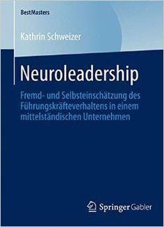 Neuroleadership: Fremd- Und Selbsteinschätzung Des Führungskräfteverhaltens In Einem Mittelständischen Unternehmen PDF