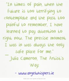 """""""In times of pain, when the future is too terrifying to contemplate and the past too painful to remember, I have learned to pay attention to right now. The precise moment I was in was always the only safe place for me."""" ― Julia Cameron, The Artist's Way: Better Things, Feel Better, Beautiful Soul, Beautiful Words, Julia Cameron, Word F, The Artist's Way, Morning Mantra, Inspirational Verses"""