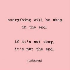 Everything will be okay, it can take a while, cost you a marriage, sometimes you have to cross oceans, but things will be okay...