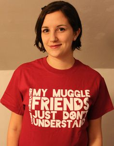 My Muggle Friends Just Don't Understand T-Shirt by Lauren Fairweather. For Harry Potter fans who do understand. $18
