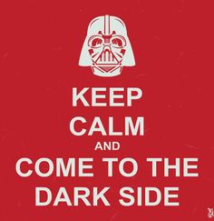 Keep clam and come to the dark side...STAR WARS