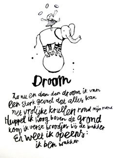 Droom - Dream- Now and then I dream, of a strong feeling everything is possible, with happy curls around my mouth, I run hopping high above the ground, I buy fresh bread rolls at the baker, and suddenly I know: I'm awake