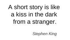 A short story is like a kiss in the dark from a stranger. - Stephen King #quotes #writers #authors