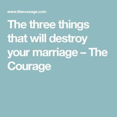 The three things that will destroy your marriage – The Courage