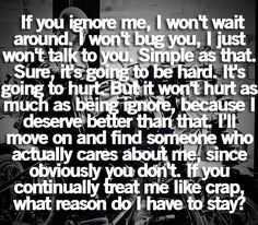 """""""If you ignore me, I won't wait around.  I won't bug you, I just won't talk to you.  Simple as that.  Sure it's going to be hard.  It's going to hurt.  But it won't hurt as much as being ignored, because I deserve better than that.  I'll move on and find someone who actually cared about me, since obviously you don't.  If you continually treat me like crap, what reason do I have to stay?"""" by lost_in_wonderland"""