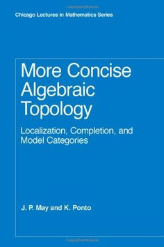 More Concise Algebraic Topology: Localization, Completion, and Model Categories (Chicago Lectures in Mathematics)/J. P. May, K. Ponto