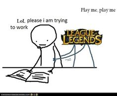 League of Legends, please. Stahp. Ok, this isn't working. Nope. What is homework, GAME ON!