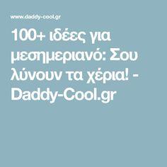 100+ ιδέες για μεσημεριανό: Σου λύνουν τα χέρια! - Daddy-Cool.gr The 100, Daddy, Sweets, Dinner, Cooking, Blog, Party Ideas, Pasta, Dining