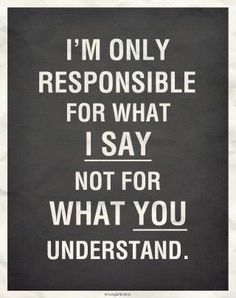 I;m responsible for what I say, not for what you understand (Source: tainted_silhoutte on imgfave) #truethat #quotes