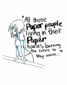 Paper people living in their paper houses, burning the future to stay warm.  John Green, Paper Towns