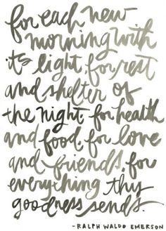 For each new morning with its light, for rest and shelter of the night, for health and food for love and friends, for everything thy goodness sends.