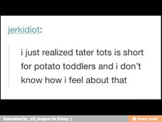 """I Just realized tater tots is short for potato toddlers, and I don't know how I feel about that."""