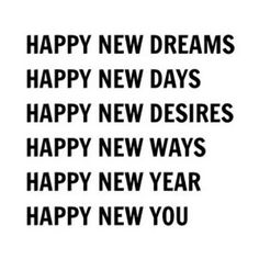 Happy new dreams. Happy new days. Happy new desires. Happy new ways. Happy new year. Happy new you. The Words, Words Quotes, Life Quotes, Sayings, Fun Quotes, Happy Quotes, Happiness Quotes, December Quotes Happy, Happy New Year Quotes