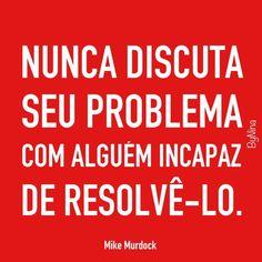 Nunca discuta seu problema com alguém incapaz de ajudar a resolvê-lo.!...