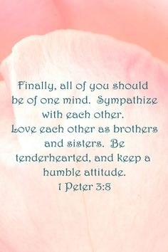 Finally, all of you should be of one mind.  Sympathize with each other.  Love each other as brothers and sisters.  Be tenderhearted, and keep a humble attitude.