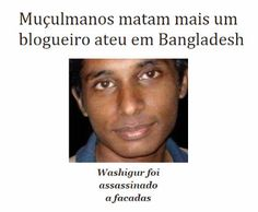 http://www.paulopes.com.br/2015/03/muculmanos-matam-mais-um-ateu-em-bangladesch.html