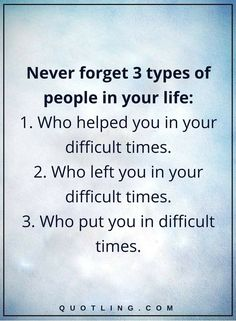 picture quotes never forget 3 types of people in your life- 1. Who helped you in your difficult times. 2. Who left you in your difficult times. 3. Who put you in difficult times.