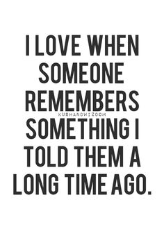 I love when someone remembers something I told them a long time ago.