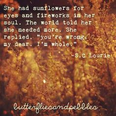 "She had sunflowers for eyes and fireworks in her soul. The world told her she needed more. She replied, ""you're wrong, my dear. I'm whole."" -S.C Lourie"