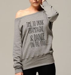 Time To Drink Champagne & Dance On The Table Sweatshirt / Sweater / Pullover Sweaters / Long Sleeve Hoodie / Women Sweatshirt /Women Sweater