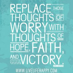 Replace those thoughts of worry with thoughts of hope, faith, and victory. -Joel Osteen