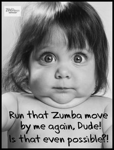 Zumba, Ive probably made this face, but I love it.
