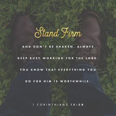 """""""As a result of all this, my loved brothers and sisters, you must stand firm, unshakable, excelling in the work of the Lord as always, because you know that your labor isn't going to be for nothing in the Lord."""" 1 Corinthians 15:58 CEB http://bible.com/37/1co.15.58.ceb"""