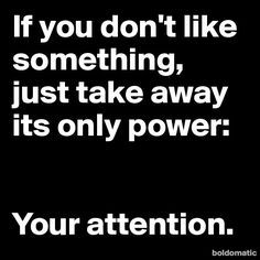 If you don't like something, just take away its only power; Your Attention.