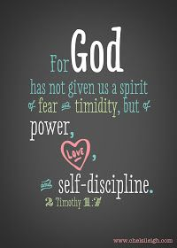 For God has not given us a spirit of fear and timidity, but of power, love and self-discipline.