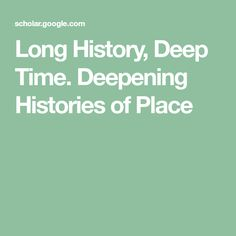 Long History, Deep Time. Deepening Histories of Place