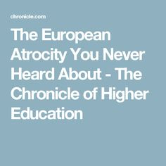 The European Atrocity You Never Heard About - The Chronicle of Higher Education