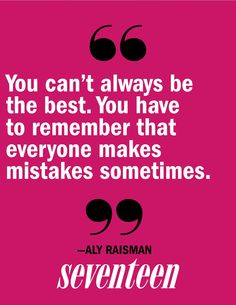 """""""You can't always be the best.  You have to remember that everyone makes mistakes sometimes."""" -Aly Raisman."""