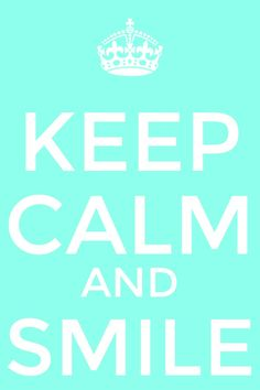 Keep Calm and SMILE!!!!!!!!!!!!!!!!!!!!!!