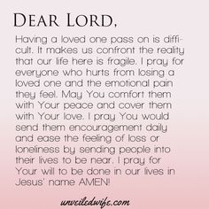 Prayer: Comfort With Loss --- Dear Lord, Having a loved one pass on is difficult. It makes us confront the reality that our life here is fragile. I pray for everyone who hurts from losing a loved one and the emotional pain they feel. May You comfort them with Your peace and cover them… Read More Here http://unveiledwife.com/prayer-comfort-loss/