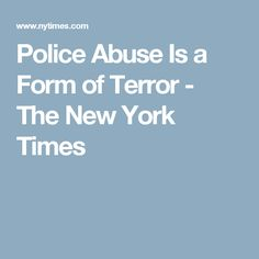 Police Abuse Is a Form of Terror - The New York Times