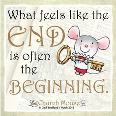 ❤ What feels like the End is often the Beginning...Little Church Mouse 12 September 2015 ❤